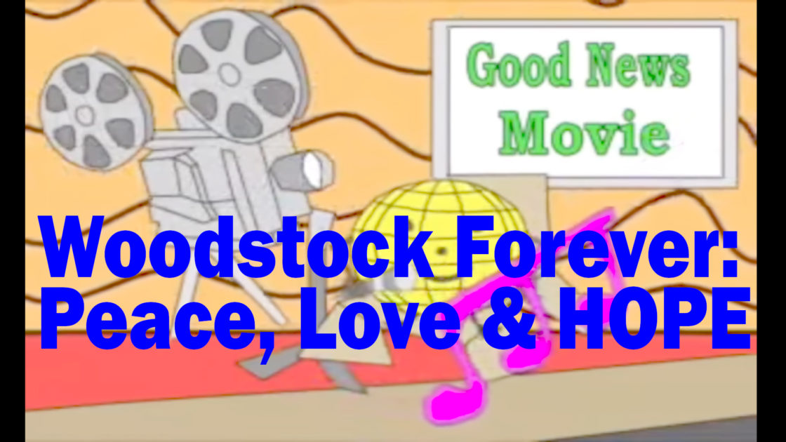Woodstock Forever:  Peace,  Love & HOPE –  A Good News Film and TV/Radio Series